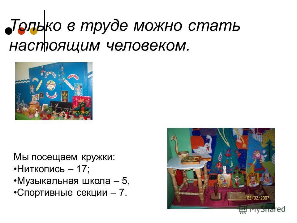Только в труде можно стать настоящим человеком. Мы посещаем кружки: Ниткопись – 17; Музыкальная школа – 5, Спортивные секции – 7.