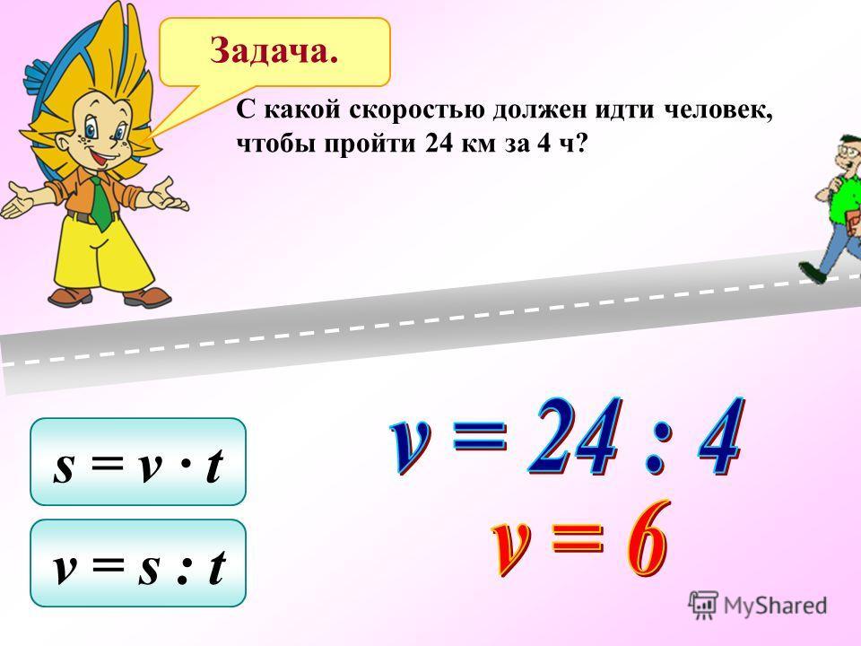 C какой скоростью должен идти человек, чтобы пройти 24 км за 4 ч? s = v t v = s : t