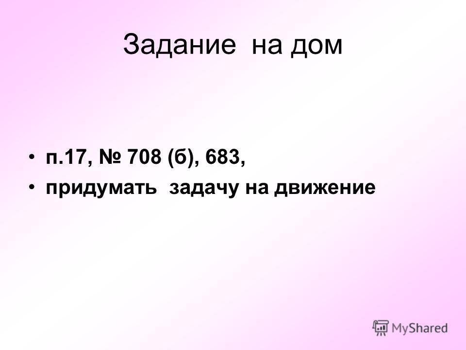 Задание на дом п.17, 708 (б), 683, придумать задачу на движение