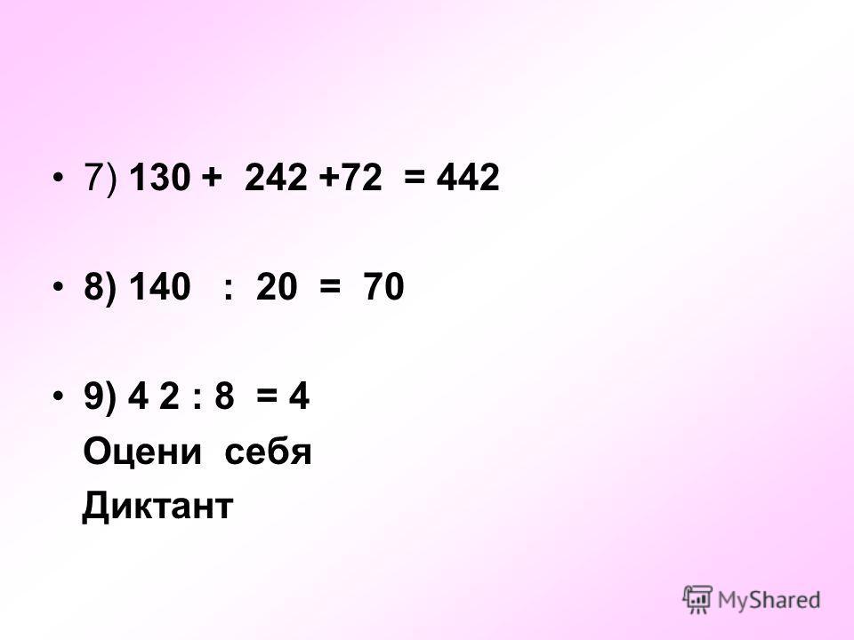 7) 130 + 242 +72 = 442 8) 140 : 20 = 70 9) 4 2 : 8 = 4 Оцени себя Диктант