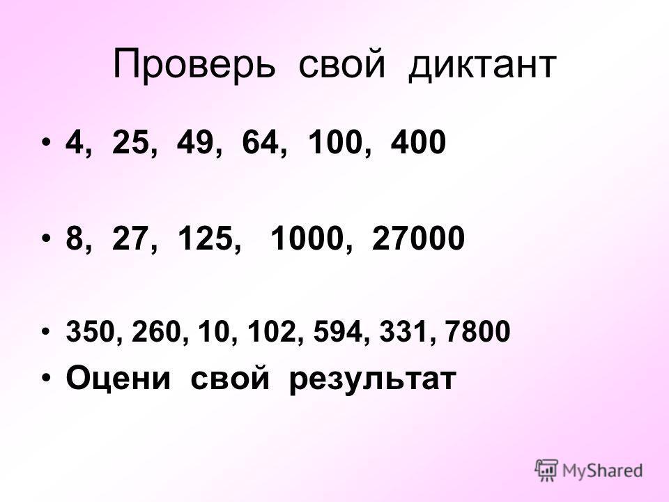 Проверь свой диктант 4, 25, 49, 64, 100, 400 8, 27, 125, 1000, 27000 350, 260, 10, 102, 594, 331, 7800 Оцени свой результат