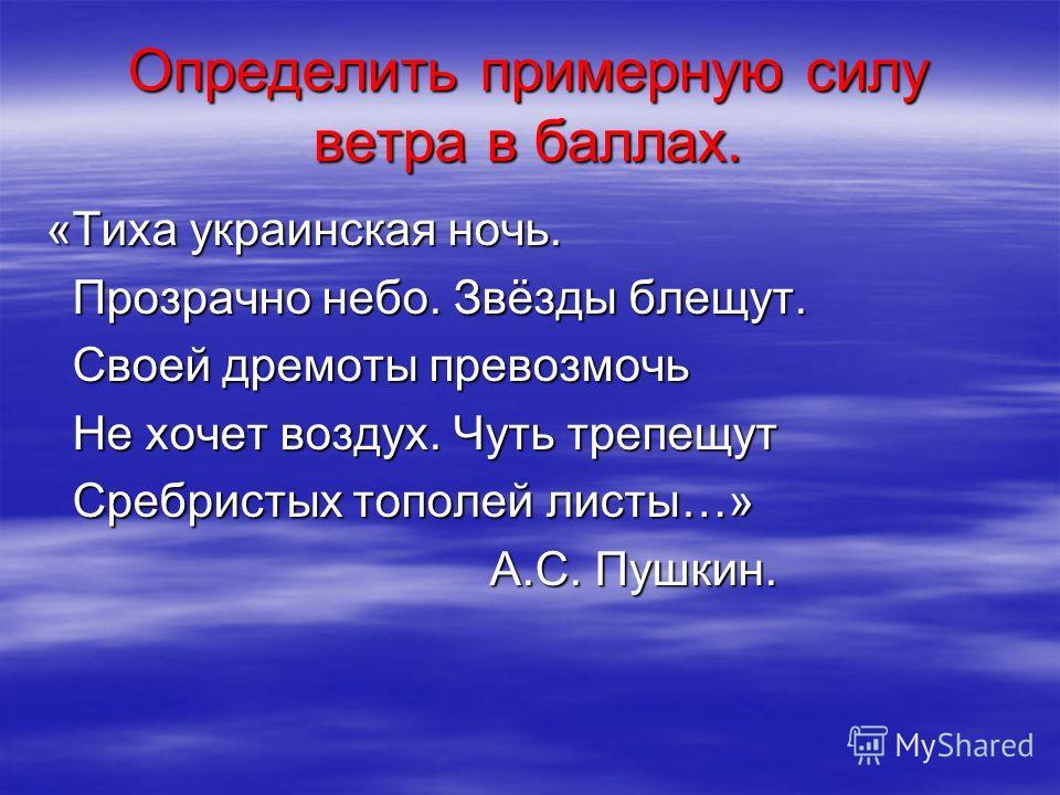 Определить примерную силу ветра в баллах. «Тиха украинская ночь. Прозрачно небо. Звёзды блещут. Своей дремоты превозмочь Не хочет воздух. Чуть трепещут Сребристых тополей листы…» А.С. Пушкин.