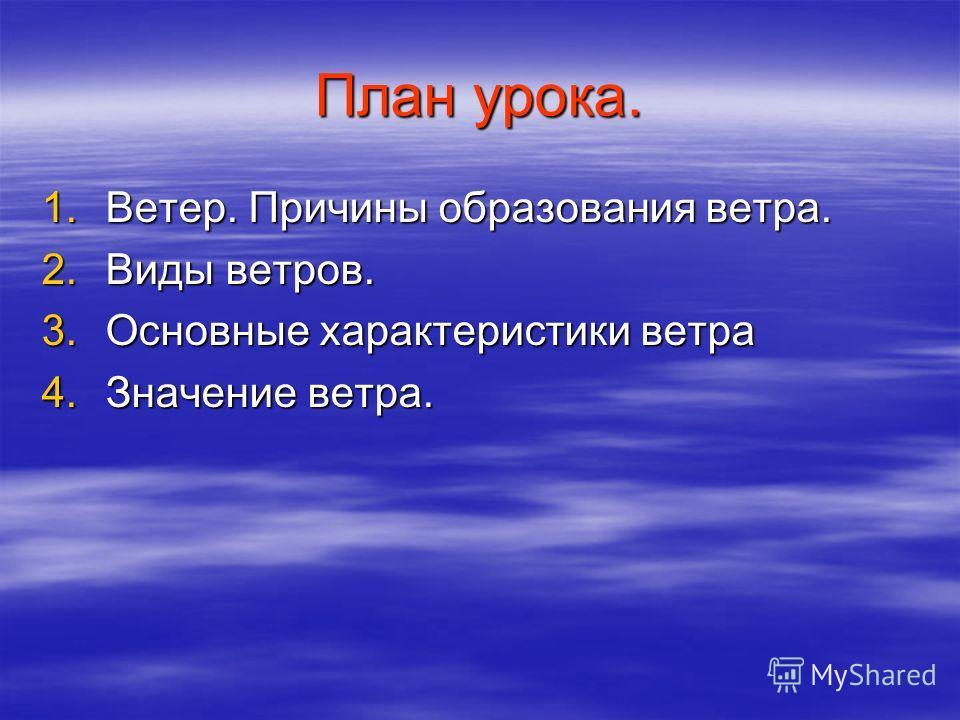 План урока. 1.Ветер. Причины образования ветра. 2.Виды ветров. 3.Основные характеристики ветра 4.Значение ветра.