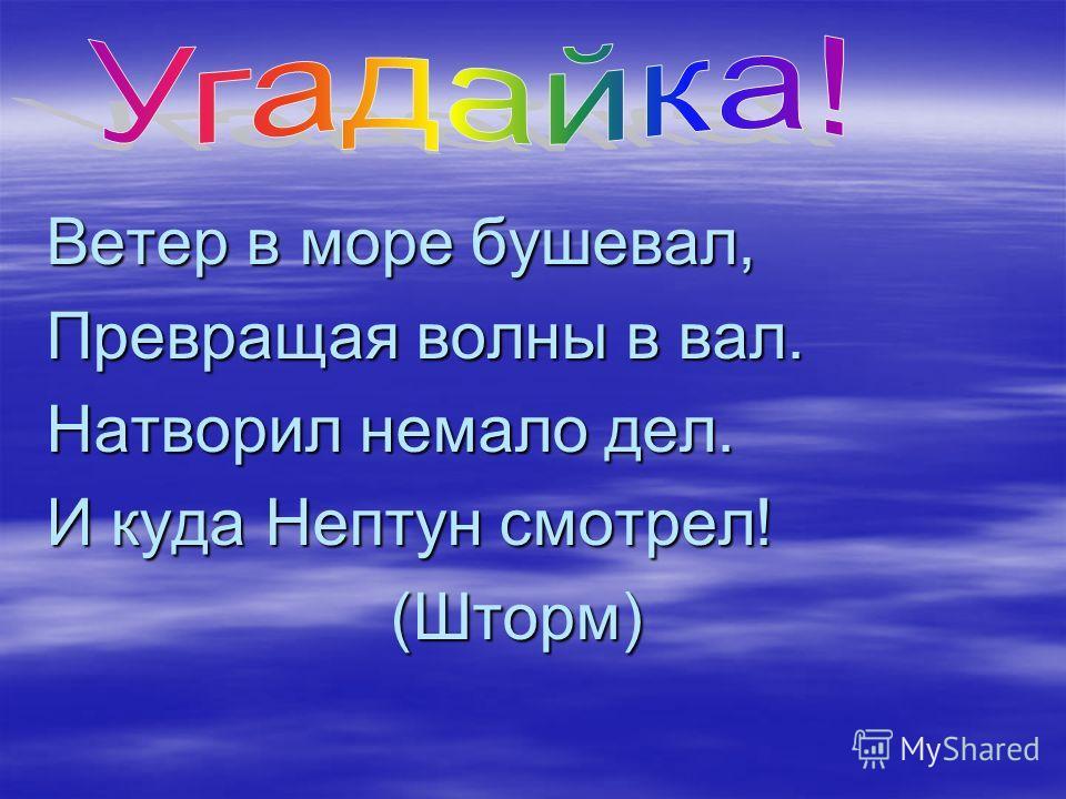 Ветер в море бушевал, Превращая волны в вал. Натворил немало дел. И куда Нептун смотрел! (Шторм) (Шторм)