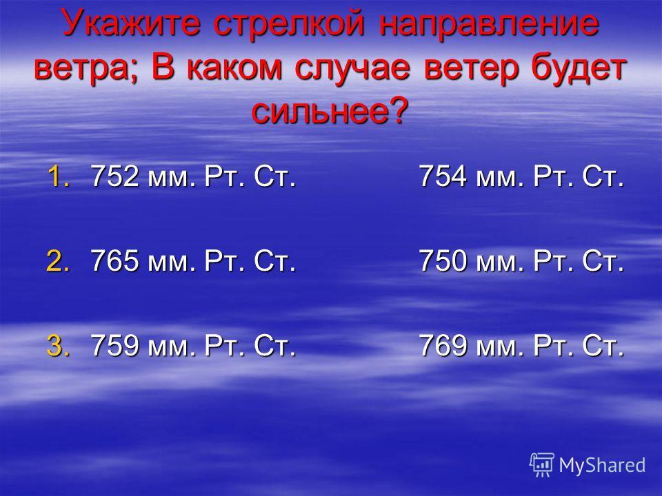 Укажите стрелкой направление ветра; В каком случае ветер будет сильнее? 1.752 мм. Рт. Ст. 754 мм. Рт. Ст. 2.765 мм. Рт. Ст. 750 мм. Рт. Ст. 3.759 мм. Рт. Ст. 769 мм. Рт. Ст.