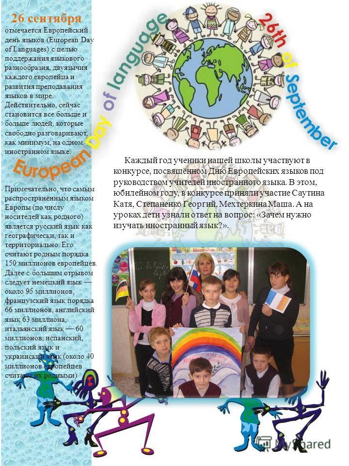 26 сентября отмечается Европейский день языков (European Day of Languages) с целью поддержания языкового разнообразия, двуязычия каждого европейца и развития преподавания языков в мире. Действительно, сейчас становится все больше и больше людей, кото