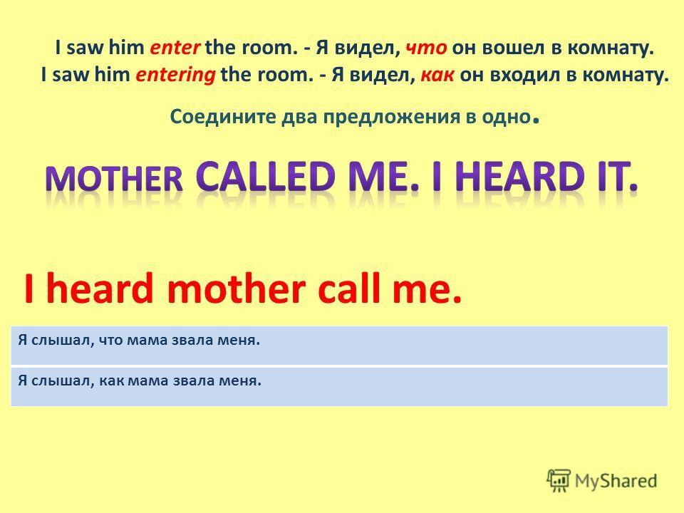 I saw him enter the room. - Я видел, что он вошел в комнату. I saw him entering the room. - Я видел, как он входил в комнату. Соедините два предложения в одно. I heard mother call me. Я слышал, что мама звала меня. Я слышал, как мама звала меня.