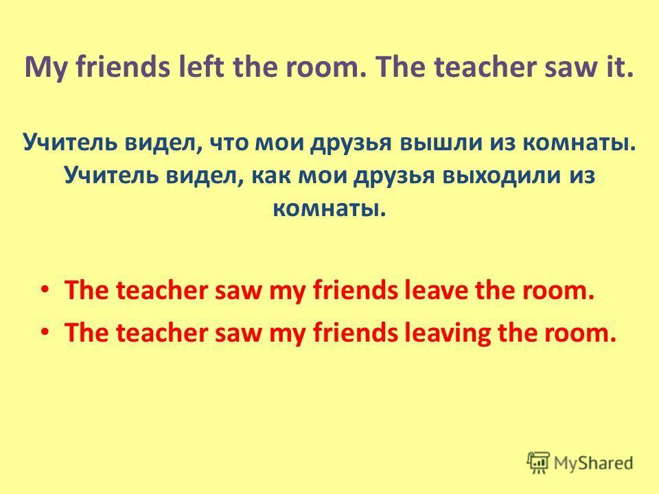 My friends left the room. The teacher saw it. Учитель видел, что мои друзья вышли из комнаты. Учитель видел, как мои друзья выходили из комнаты. The teacher saw my friends leave the room. The teacher saw my friends leaving the room.
