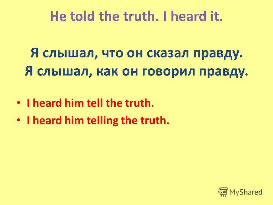 He told the truth. I heard it. Я слышал, что он сказал правду. Я слышал, как он говорил правду. I heard him tell the truth. I heard him telling the truth.