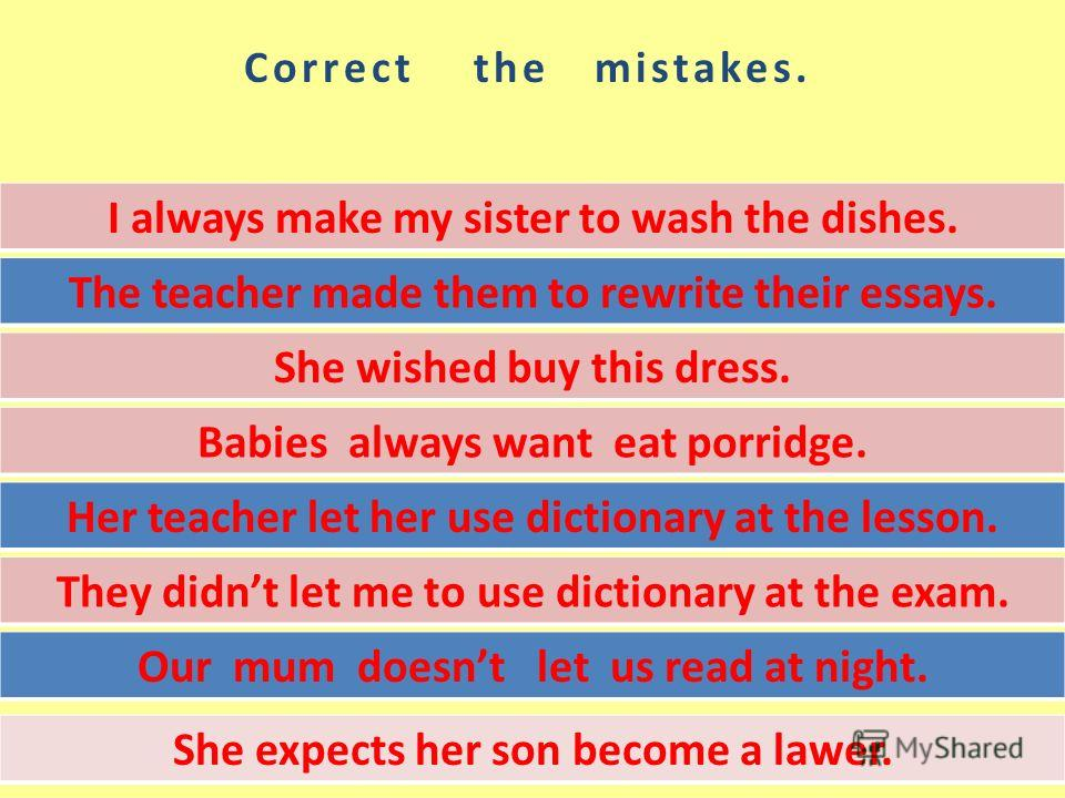 Correct the mistakes. I always make my sister to wash the dishes. The teacher made them to rewrite their essays. She wished buy this dress. Babies always want eat porridge. Her teacher let her use dictionary at the lesson. They didnt let me to use di