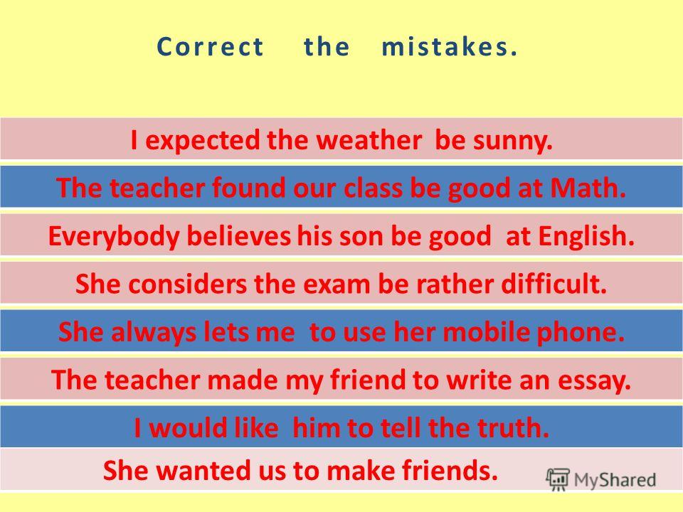 Correct the mistakes. I expected the weather be sunny. The teacher found our class be good at Math. Everybody believes his son be good at English. She considers the exam be rather difficult. She always lets me to use her mobile phone. The teacher mad
