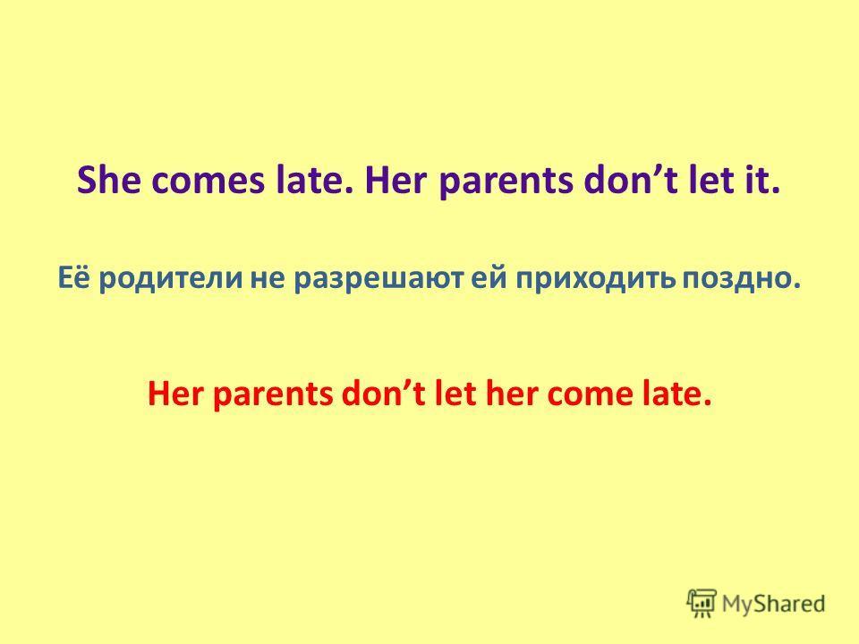 She comes late. Her parents dont let it. Её родители не разрешают ей приходить поздно. Her parents dont let her come late.