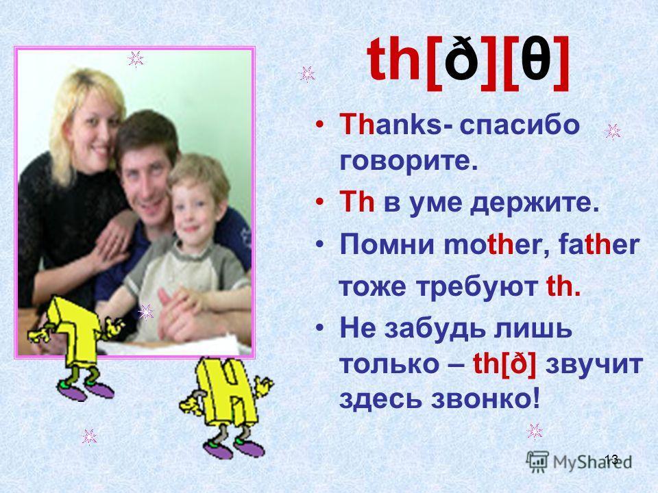 13 th[ð][θ] Thanks- спасибо говорите. Th в уме держите. Помни mother, father тоже требуют th. Не забудь лишь только – th[ð] звучит здесь звонко!