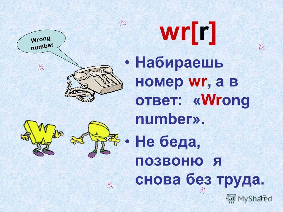 17 wr[r] Набираешь номер wr, а в ответ: «Wrong number». Не беда, позвоню я снова без труда. Wrong number
