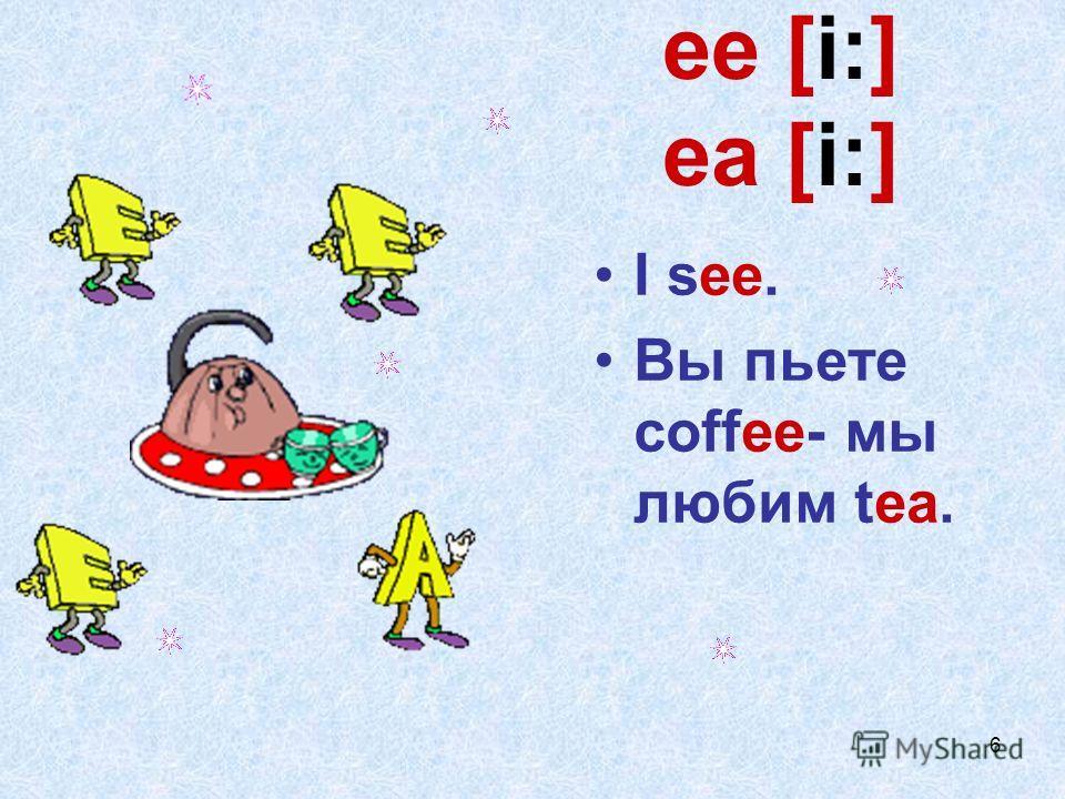 6 ee [i:] ea [i:] I see. Вы пьете coffee- мы любим tea.
