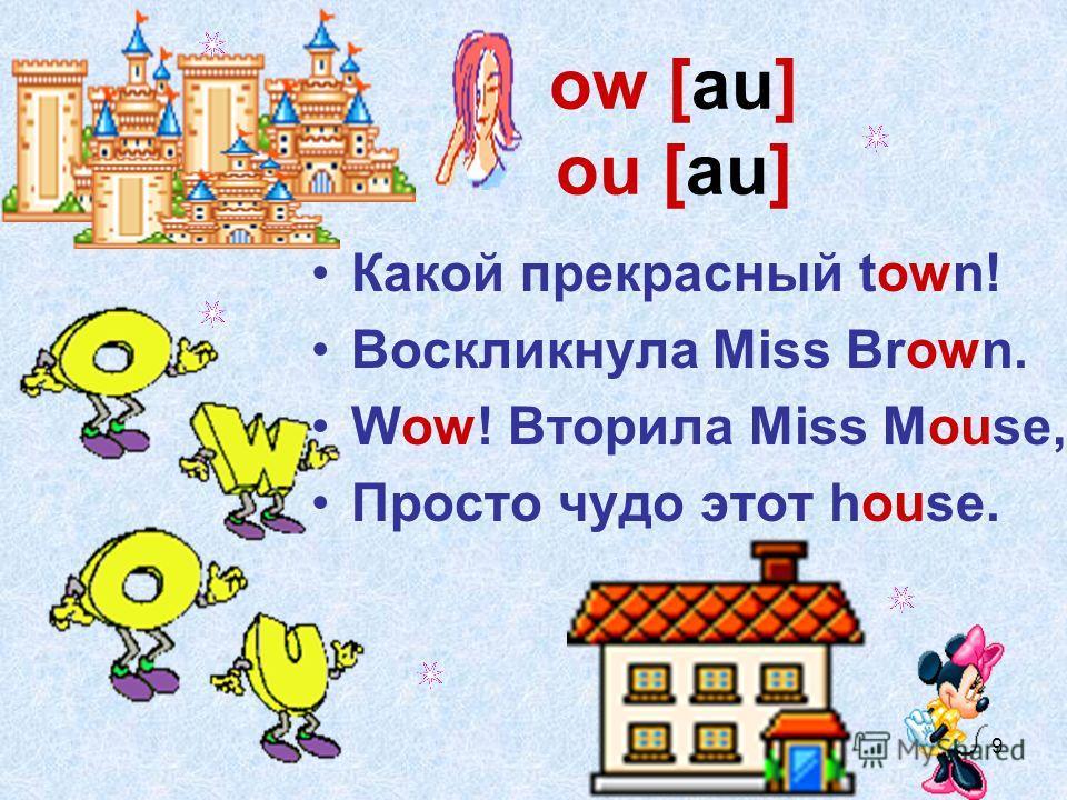 9 ow [au] ou [au] Какой прекрасный town! Воскликнула Miss Brown. Wow! Вторила Miss Mouse, Просто чудо этот house.