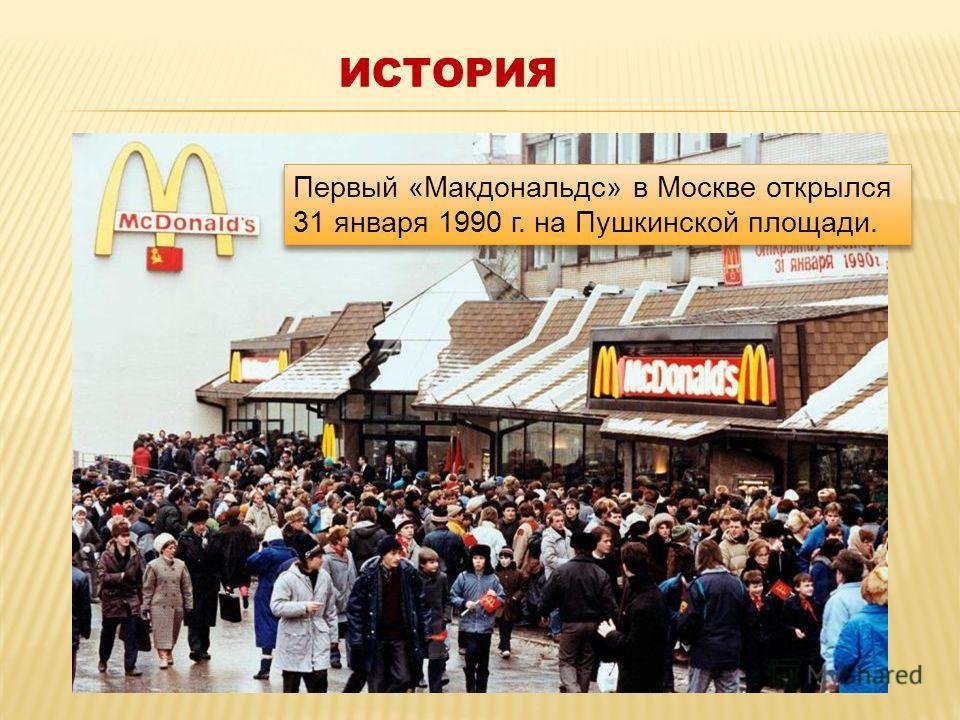 ИСТОРИЯ Первый «Макдональдс» в Москве открылся 31 января 1990 г. на Пушкинской площади.
