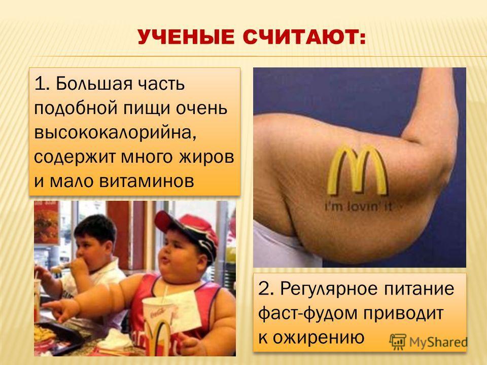 УЧЕНЫЕ СЧИТАЮТ: 1. Большая часть подобной пищи очень высококалорийна, содержит много жиров и мало витаминов 2. Регулярное питание фаст-фудом приводит к ожирению 2. Регулярное питание фаст-фудом приводит к ожирению