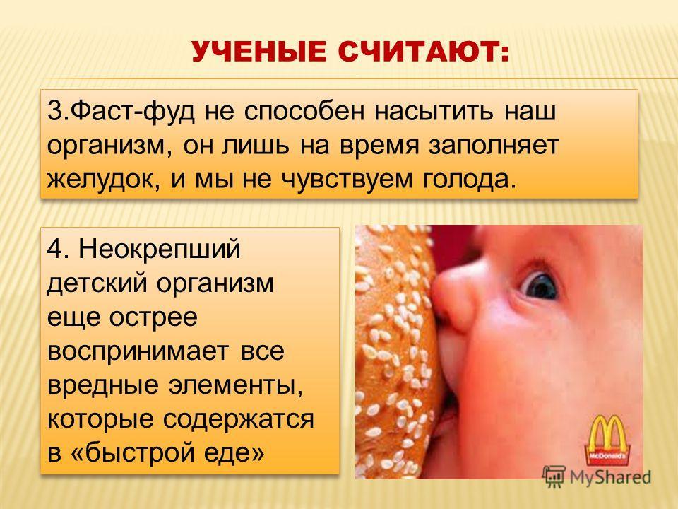 3.Фаст-фуд не способен насытить наш организм, он лишь на время заполняет желудок, и мы не чувствуем голода. УЧЕНЫЕ СЧИТАЮТ: 4. Неокрепший детский организм еще острее воспринимает все вредные элементы, которые содержатся в «быстрой еде» 4. Неокрепший