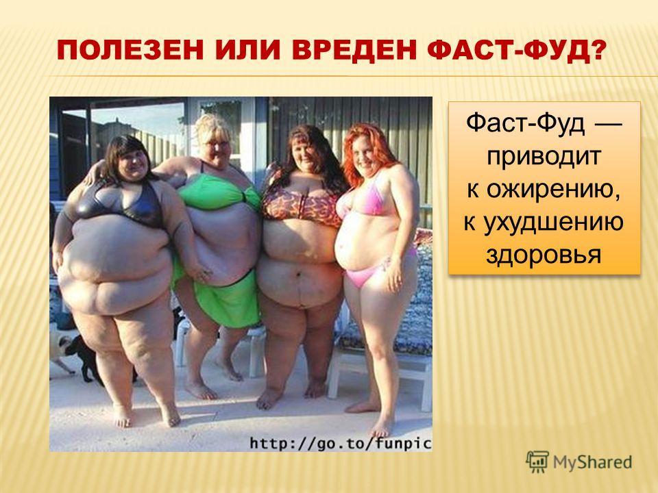 ПОЛЕЗЕН ИЛИ ВРЕДЕН ФАСТ-ФУД? Фаст-Фуд приводит к ожирению, к ухудшению здоровья Фаст-Фуд приводит к ожирению, к ухудшению здоровья