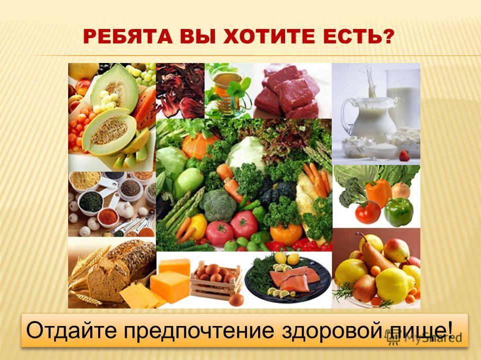 РЕБЯТА ВЫ ХОТИТЕ ЕСТЬ? Отдайте предпочтение здоровой пище!