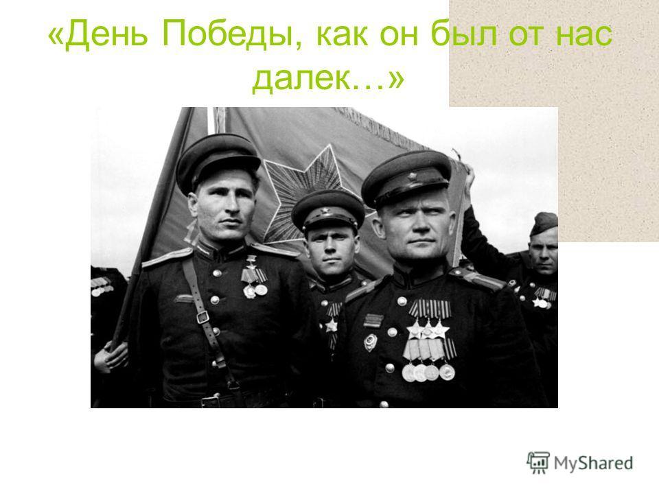 «День Победы, как он был от нас далек…»