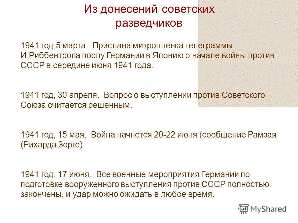 Из донесений советских разведчиков 1941 год,5 марта. Прислана микропленка телеграммы И.Риббентропа послу Германии в Японию о начале войны против СССР в середине июня 1941 года. 1941 год, 30 апреля. Вопрос о выступлении против Советского Союза считает