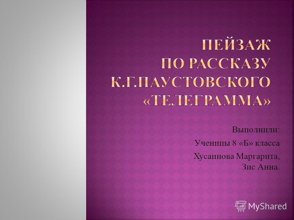 Выполнили: Ученицы 8 «Б» класса Хусаинова Маргарита, Зис Анна.