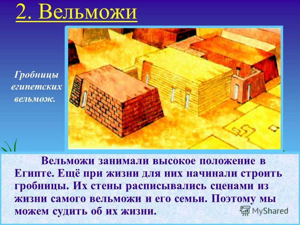 Вельможи занимали высокое положение в Египте. Ещё при жизни для них начинали строить гробницы. Их стены расписывались сценами из жизни самого вельможи и его семьи. Поэтому мы можем судить об их жизни. Гробницы египетских вельмож. 2. Вельможи