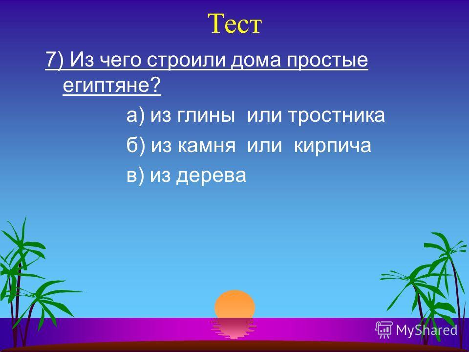 Тест 7) Из чего строили дома простые египтяне? а) из глины или тростника б) из камня или кирпича в) из дерева