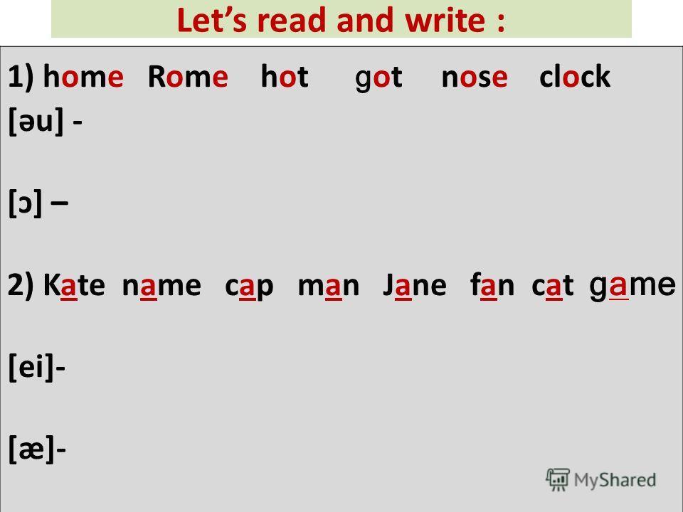 Lets read and write : 1) home Rome hot g ot nose clock [əu] - [ɔ] – 2) Kate name cap man Jane fan cat game [ei]- [æ]-