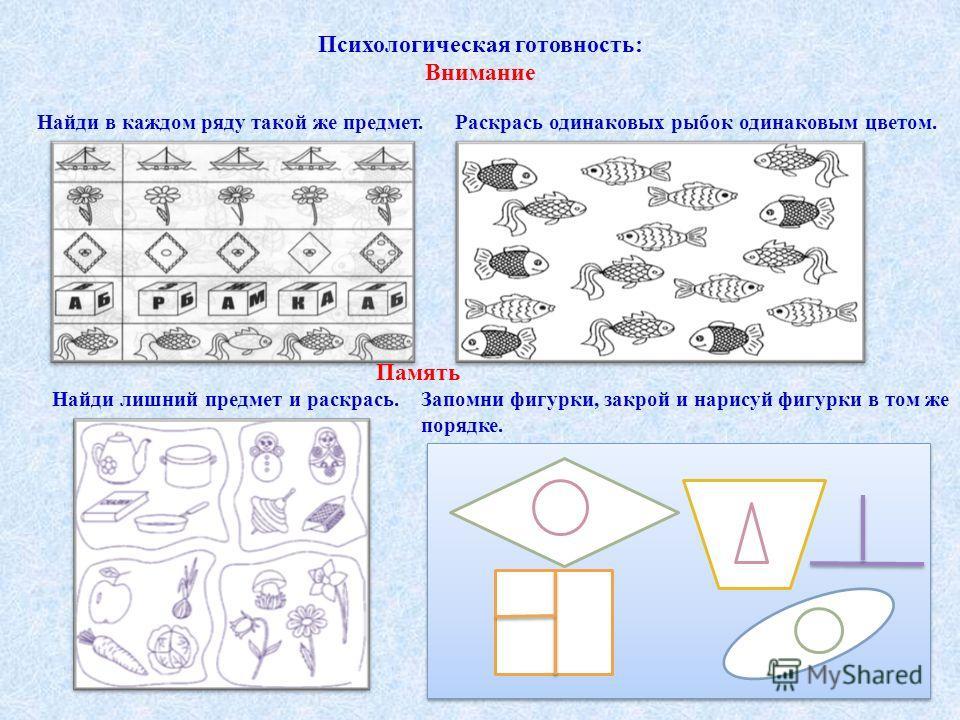 Психологическая готовность: Внимание Найди в каждом ряду такой же предмет. Раскрась одинаковых рыбок одинаковым цветом. Память Найди лишний предмет и раскрась. Запомни фигурки, закрой и нарисуй фигурки в том же порядке.
