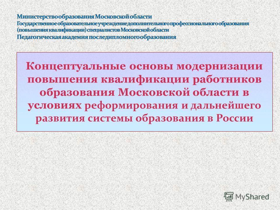 Концептуальные основы модернизации повышения квалификации работников образования Московской области в условиях реформирования и дальнейшего развития системы образования в России