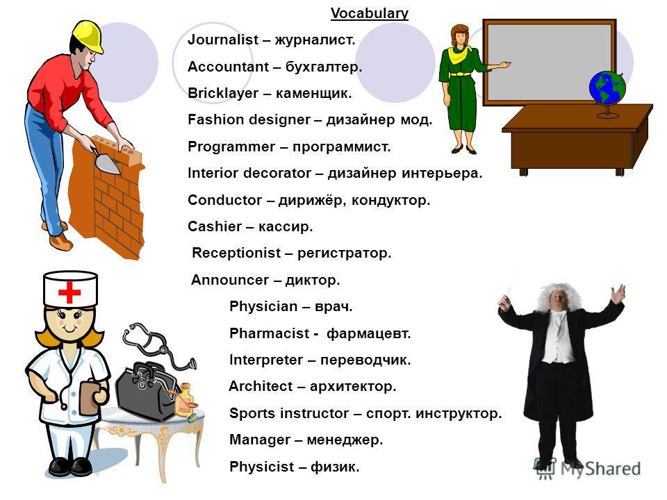 + Vocabulary Journalist – журналист. Accountant – бухгалтер. Bricklayer – каменщик. Fashion designer – дизайнер мод. Programmer – программист. Interior decorator – дизайнер интерьера. Conductor – дирижёр, кондуктор. Cashier – кассир. Receptionist – р