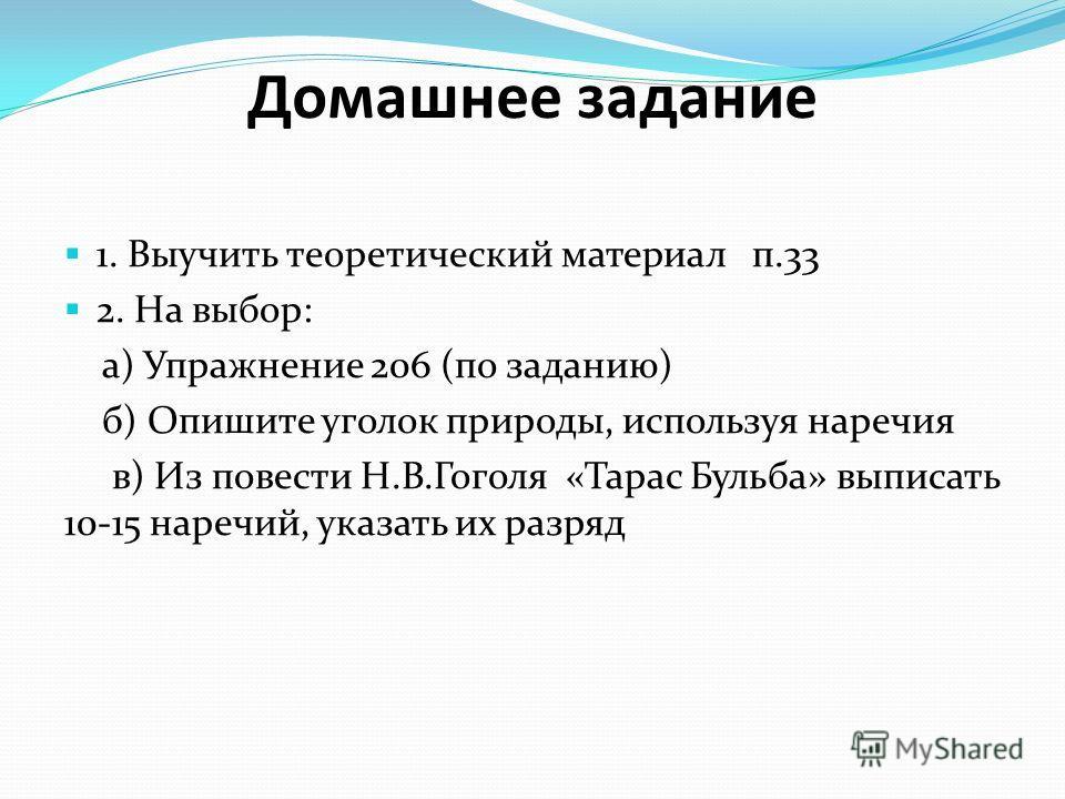 Домашнее задание 1. Выучить теоретический материал п.33 2. На выбор: а) Упражнение 206 (по заданию) б) Опишите уголок природы, используя наречия в) Из повести Н.В.Гоголя «Тарас Бульба» выписать 10-15 наречий, указать их разряд