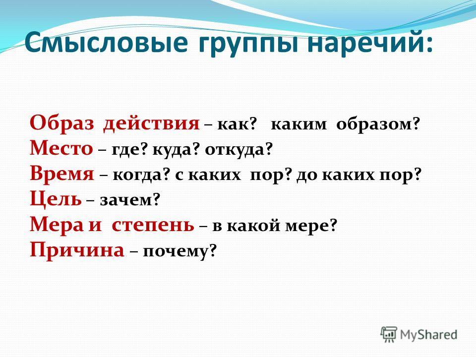 Смысловые группы наречий: Образ действия – как? каким образом? Место – где? куда? откуда? Время – когда? с каких пор? до каких пор? Цель – зачем? Мера и степень – в какой мере? Причина – почему?