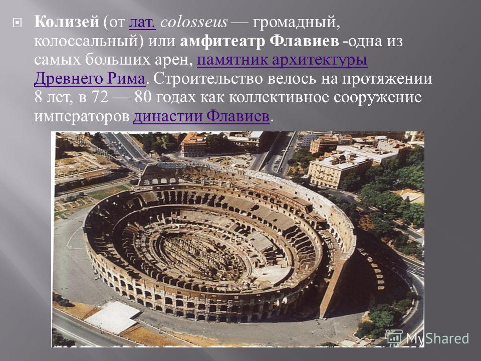 Колизей ( от лат. colosseus громадный, колоссальный ) или амфитеатр Флавиев - одна из самых больших арен, памятник архитектуры Древнего Рима. Строительство велось на протяжении 8 лет, в 72 80 годах как коллективное сооружение императоров династии Фла