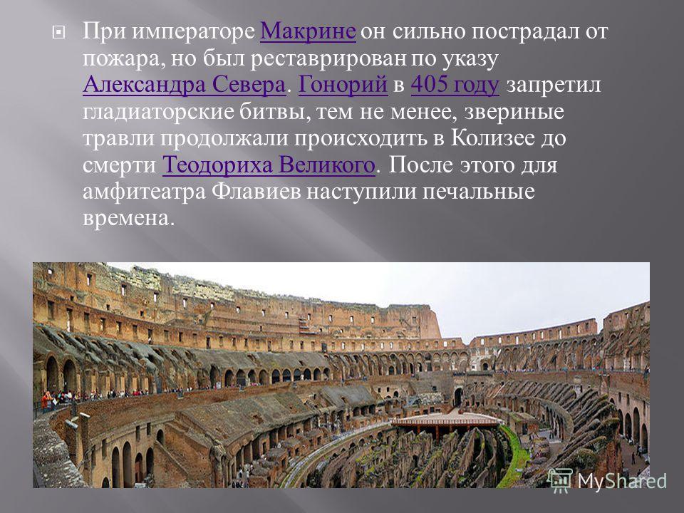 При императоре Макрине он сильно пострадал от пожара, но был реставрирован по указу Александра Севера. Гонорий в 405 году запретил гладиаторские битвы, тем не менее, звериные травли продолжали происходить в Колизее до смерти Теодориха Великого. После