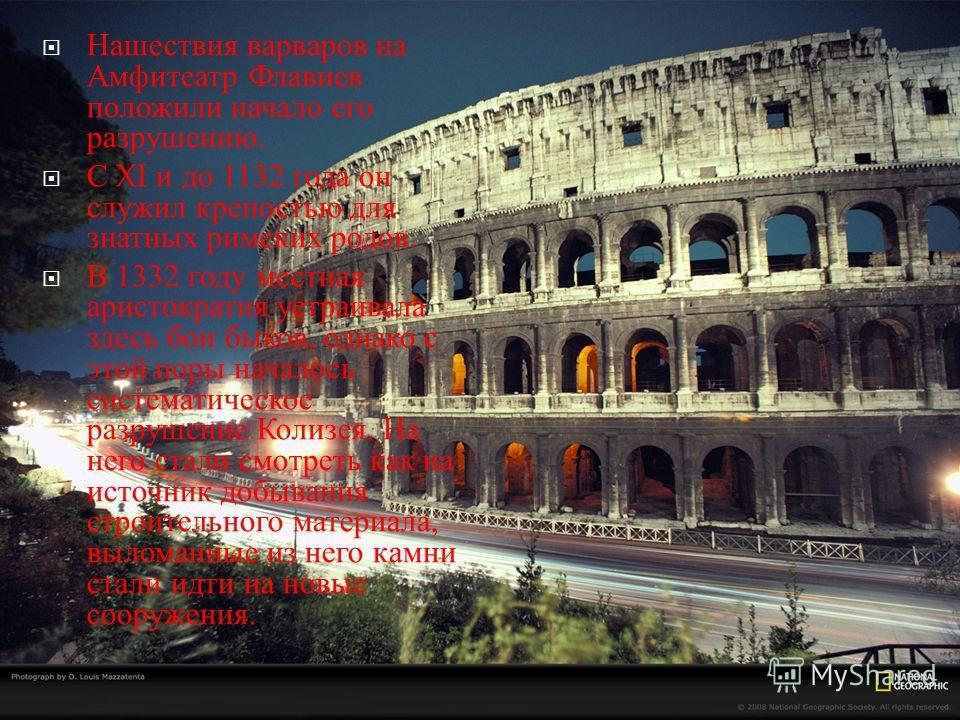 Нашествия варваров на Амфитеатр Флавиев положили начало его разрушению. С XI и до 1132 года он служил крепостью для знатных римских родов. В 1332 году местная аристократия устраивала здесь бои быков, однако с этой поры началось систематическое разруш