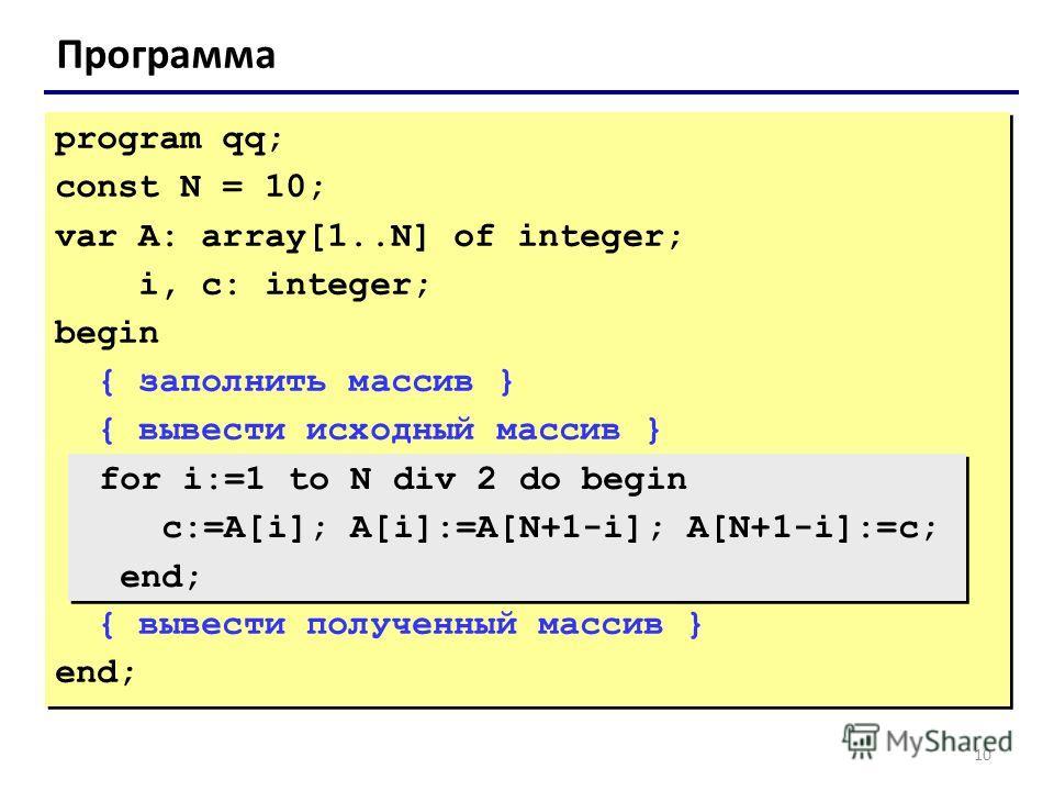 10 Программа program qq; const N = 10; var A: array[1..N] of integer; i, c: integer; begin { заполнить массив } { вывести исходный массив } { вывести полученный массив } end; program qq; const N = 10; var A: array[1..N] of integer; i, c: integer; beg