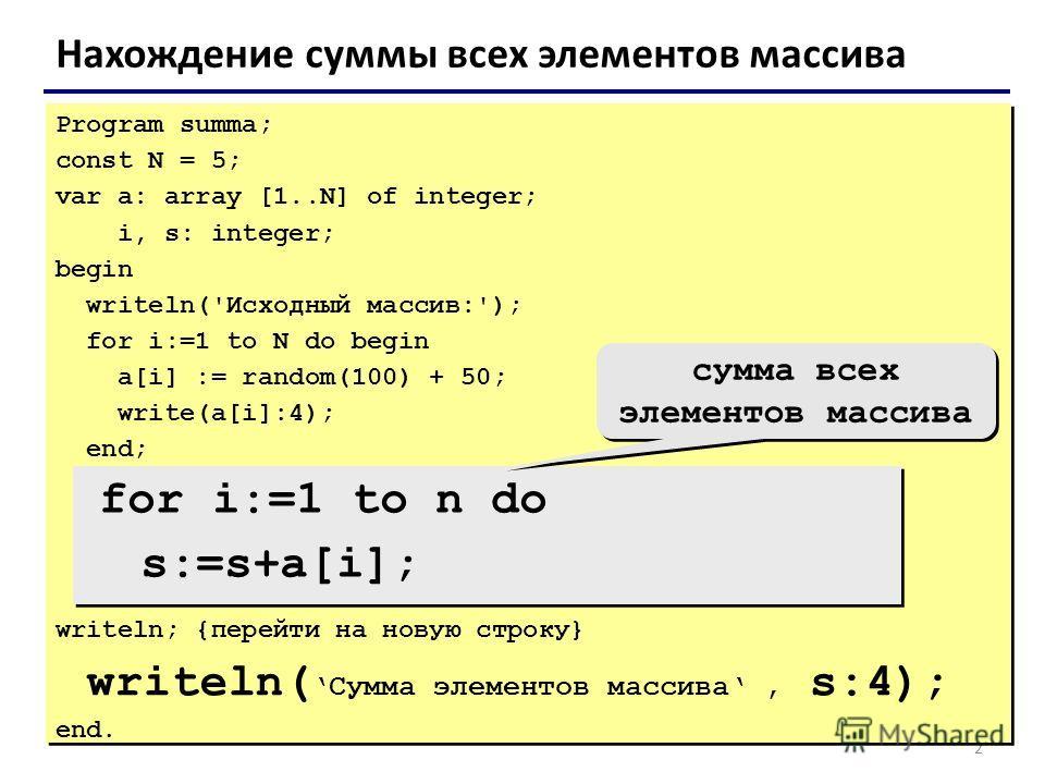 2 Нахождение суммы всех элементов массива Program summa; const N = 5; var a: array [1..N] of integer; i, s: integer; begin writeln('Исходный массив:'); for i:=1 to N do begin a[i] := random(100) + 50; write(a[i]:4); end; writeln; {перейти на новую ст