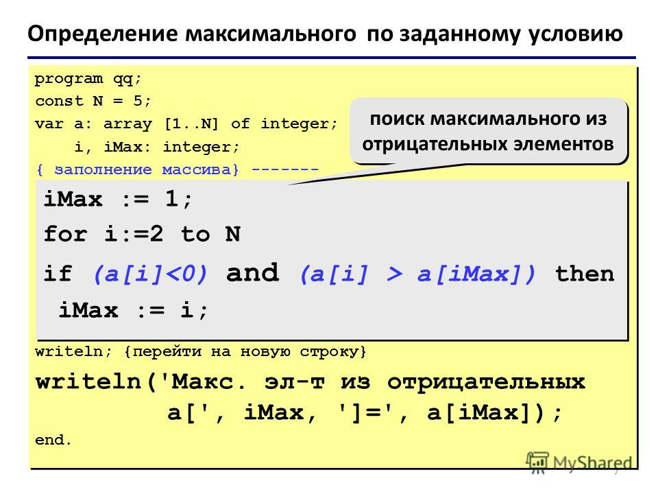 7 Определение максимального по заданному условию program qq; const N = 5; var a: array [1..N] of integer; i, iMax: integer; { заполнение массива} ------- writeln; {перейти на новую строку} writeln('Макс. эл-т из отрицательных a[', iMax, ']=', a[iMax]