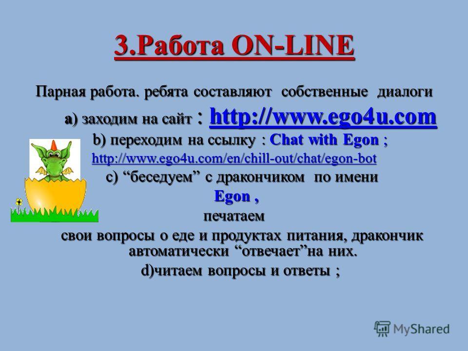 3.Работа ON-LINE Парная работа. ребята составляют собственные диалоги а) заходим на сайт : http://www.ego4u.com а) заходим на сайт : http://www.ego4u.comhttp://www.ego4u.com b) переходим на ссылку : Chat with Egon ; b) переходим на ссылку : Chat with