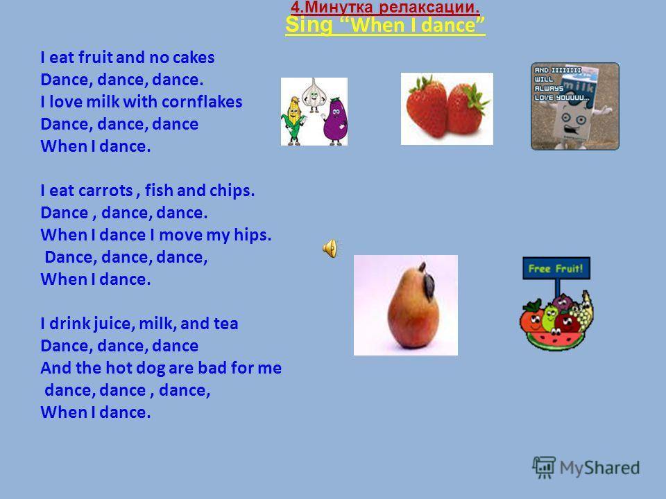 4.Минутка релаксации. Sing When I dance I eat fruit and no cakes Dance, dance, dance. I love milk with cornflakes Dance, dance, dance When I dance. I eat carrots, fish and chips. Dance, dance, dance. When I dance I move my hips. Dance, dance, dance,