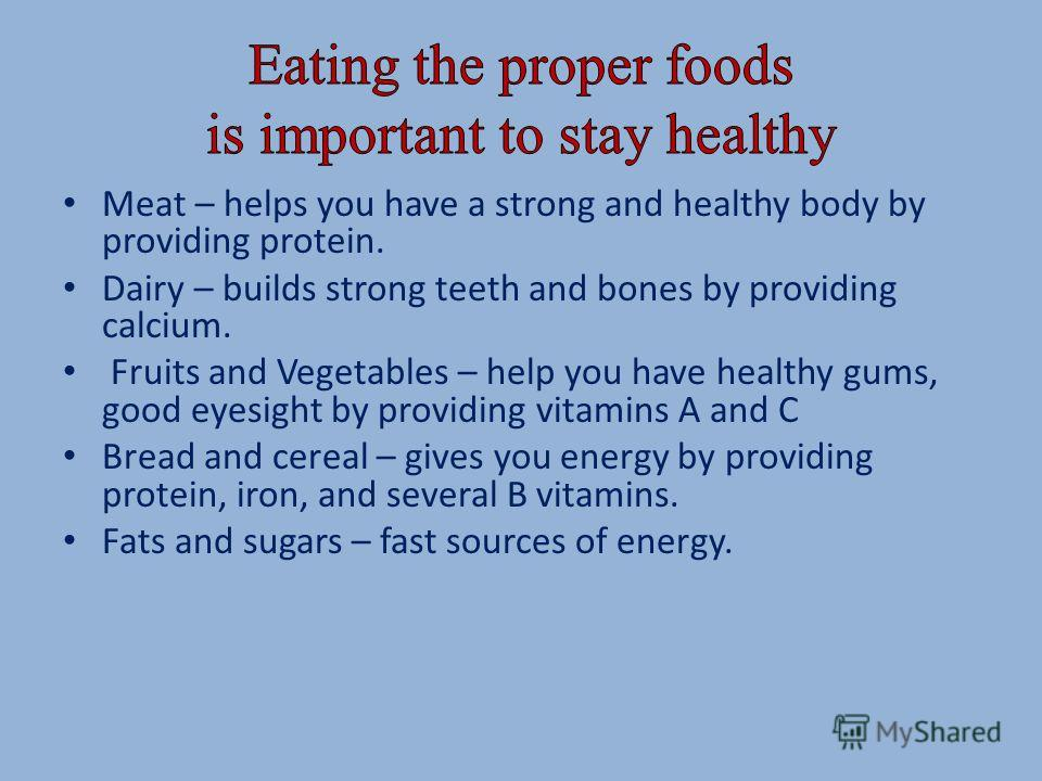 Meat – helps you have a strong and healthy body by providing protein. Dairy – builds strong teeth and bones by providing calcium. Fruits and Vegetables – help you have healthy gums, good eyesight by providing vitamins A and C Bread and cereal – gives