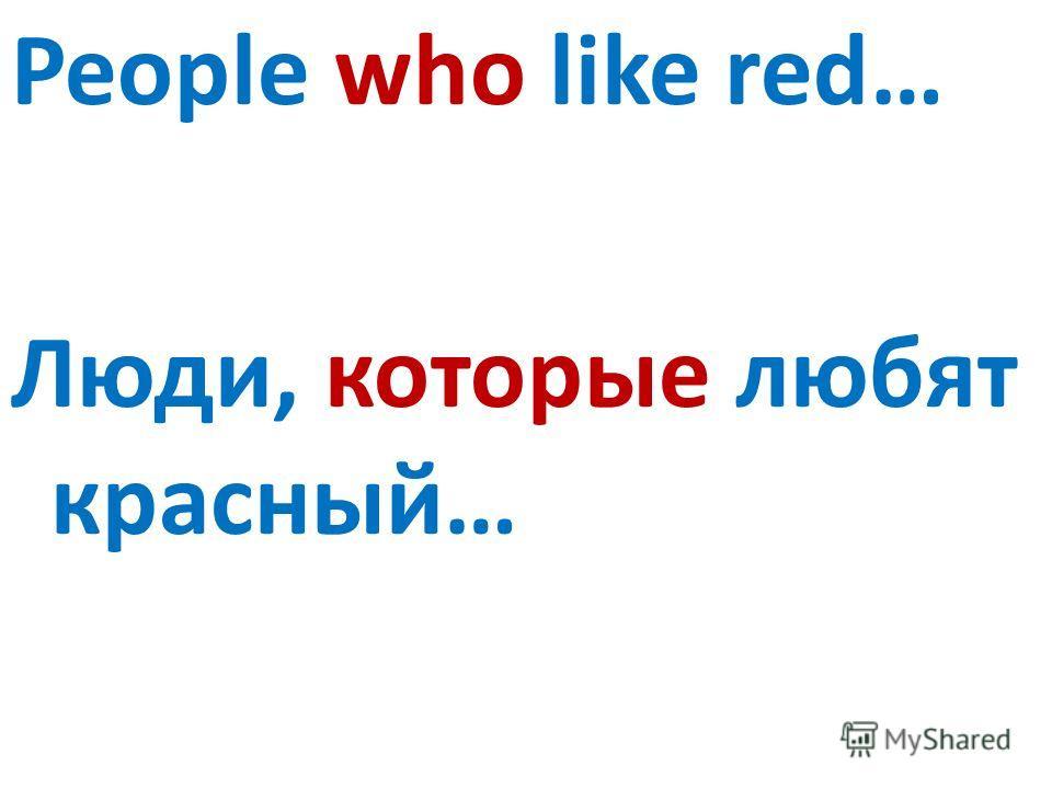 People who like red… Люди, которые любят красный…
