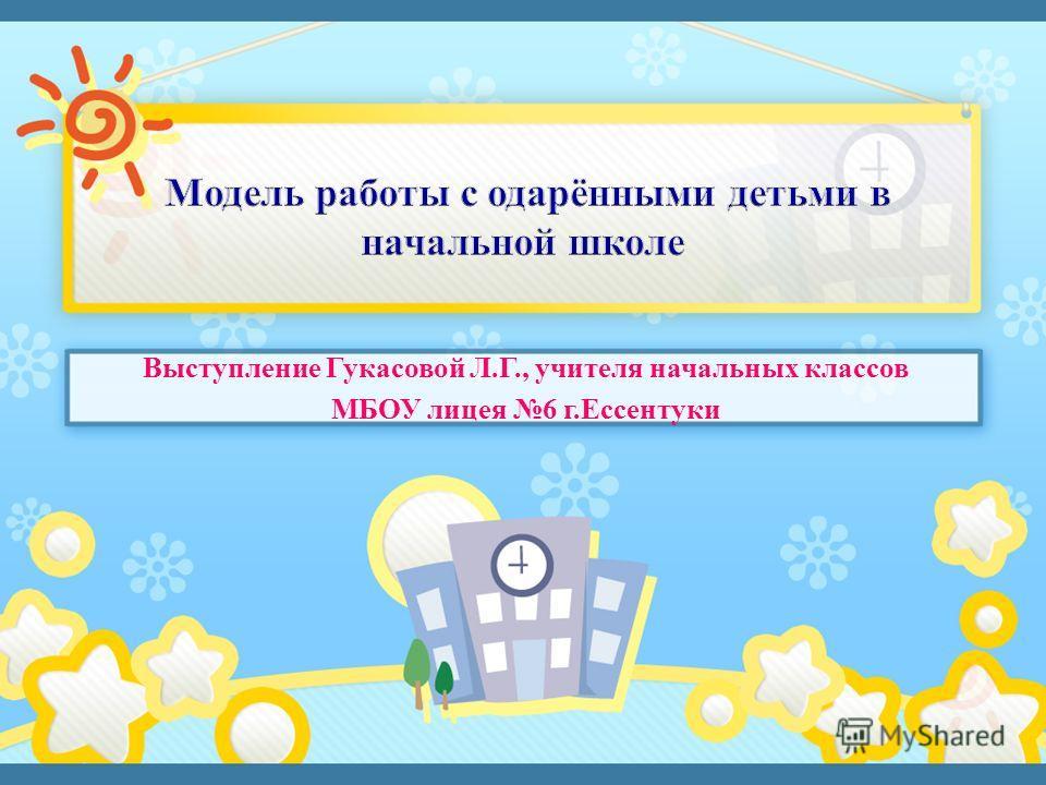 Выступление Гукасовой Л.Г., учителя начальных классов МБОУ лицея 6 г.Ессентуки