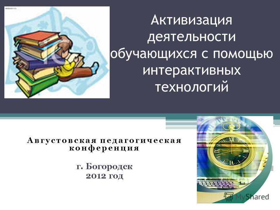 Активизация деятельности обучающихся с помощью интерактивных технологий Августовская педагогическая конференция г. Богородск 2012 год