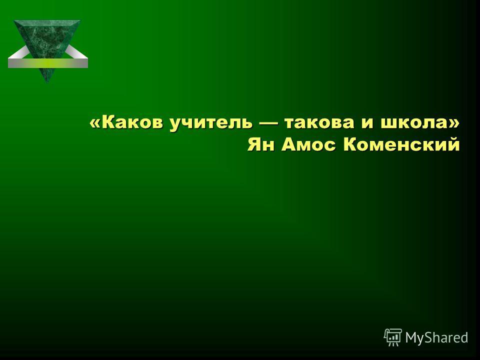 «Каков учитель такова и школа» Ян Амос Коменский