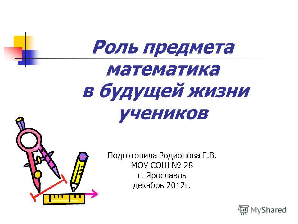 Роль предмета математика в будущей жизни учеников Подготовила Родионова Е.В. МОУ СОШ 28 г. Ярославль декабрь 2012г.